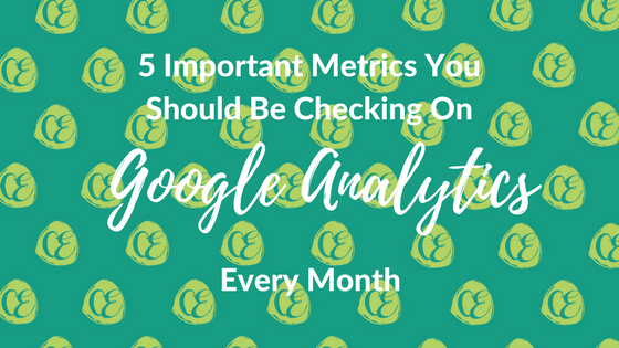 5 Important Metrics You Should Be Checking On Google Analytics Every Month