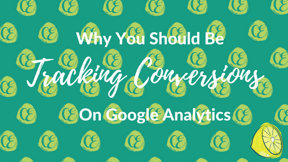 Why You Should Be Tracking Conversions On Google Analytics