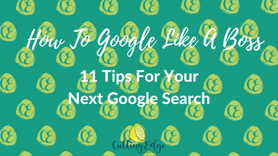How To Google Like A Boss 11 Tips For Your Next Google Search - Cutting Edge Digital