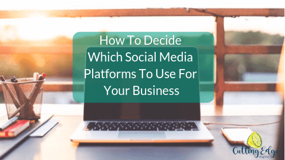 How To Decide Which Social Media Platforms To Use For Your Business - Cutting Edge Digital