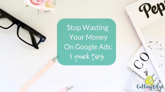 Stop Wasting Your Money On Google Ads - Cutting Edge Digital