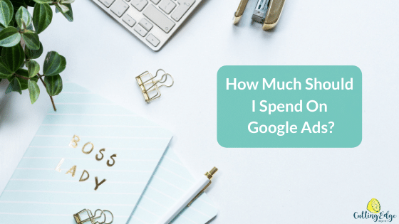 How much should I spend on Google Ads - Reeva Cutting